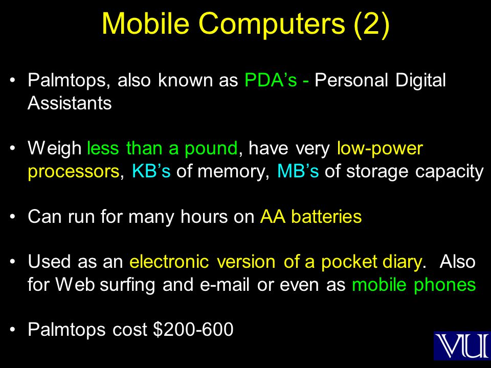Mobile Computers (2) Palmtops, also known as PDAs - Personal Digital Assistants Weigh less than a pound, have very low-power processors, KBs of memory, MBs of storage capacity Can run for many hours on AA batteries Used as an electronic version of a pocket diary.