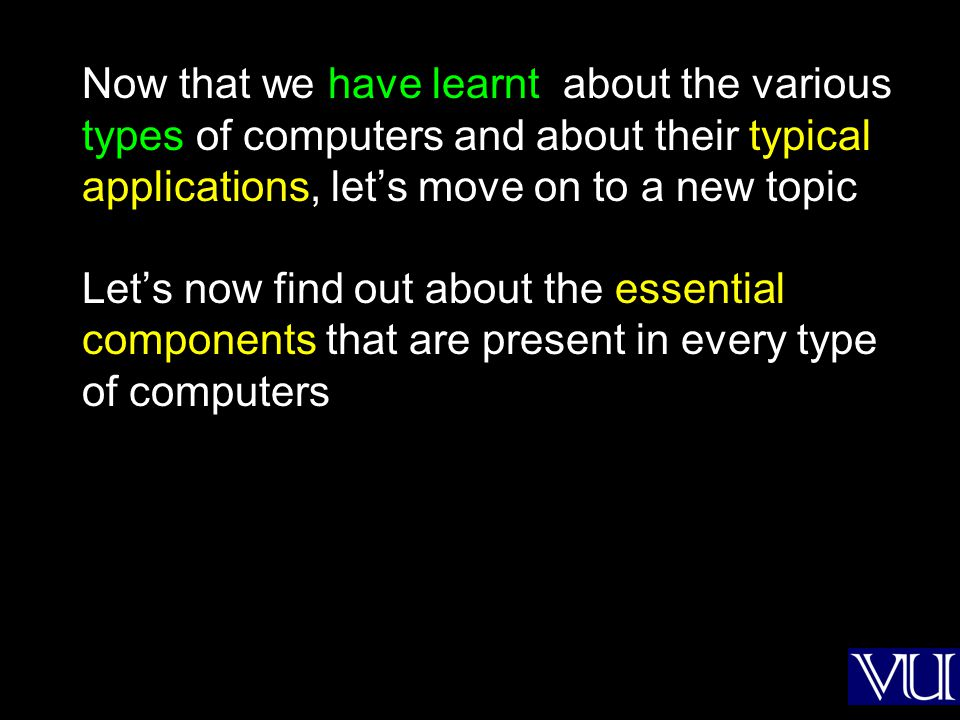 Now that we have learnt about the various types of computers and about their typical applications, lets move on to a new topic Lets now find out about the essential components that are present in every type of computers
