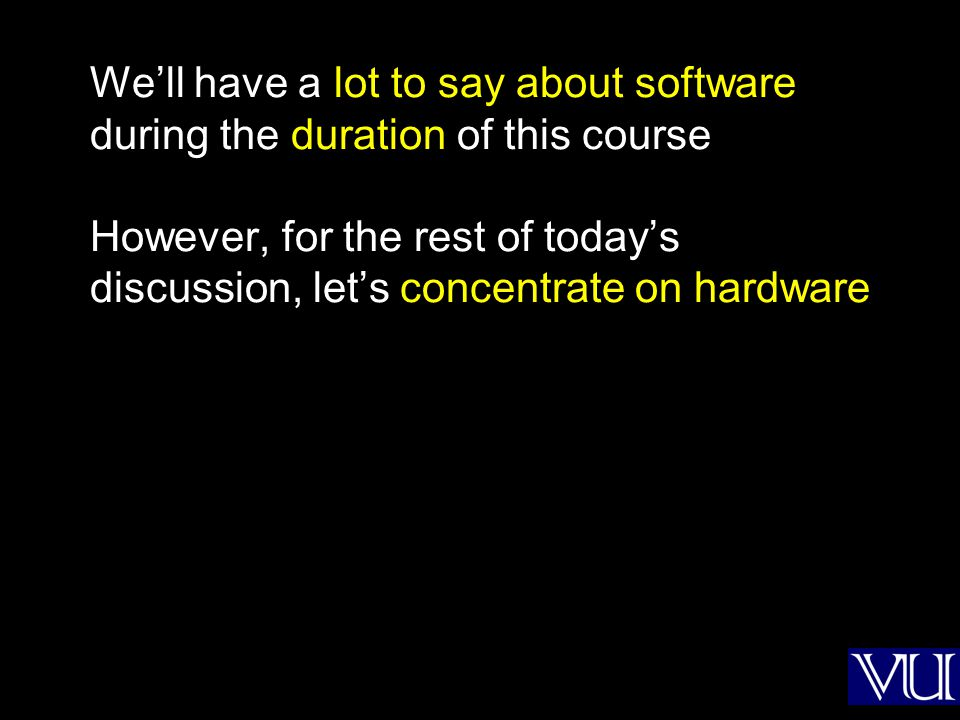Well have a lot to say about software during the duration of this course However, for the rest of todays discussion, lets concentrate on hardware