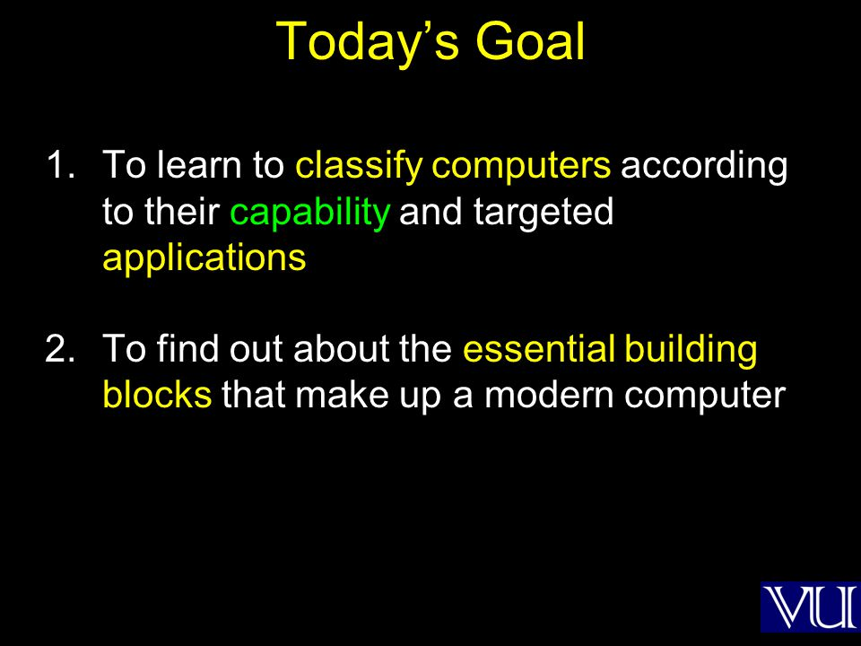Todays Goal 1.To learn to classify computers according to their capability and targeted applications 2.To find out about the essential building blocks that make up a modern computer