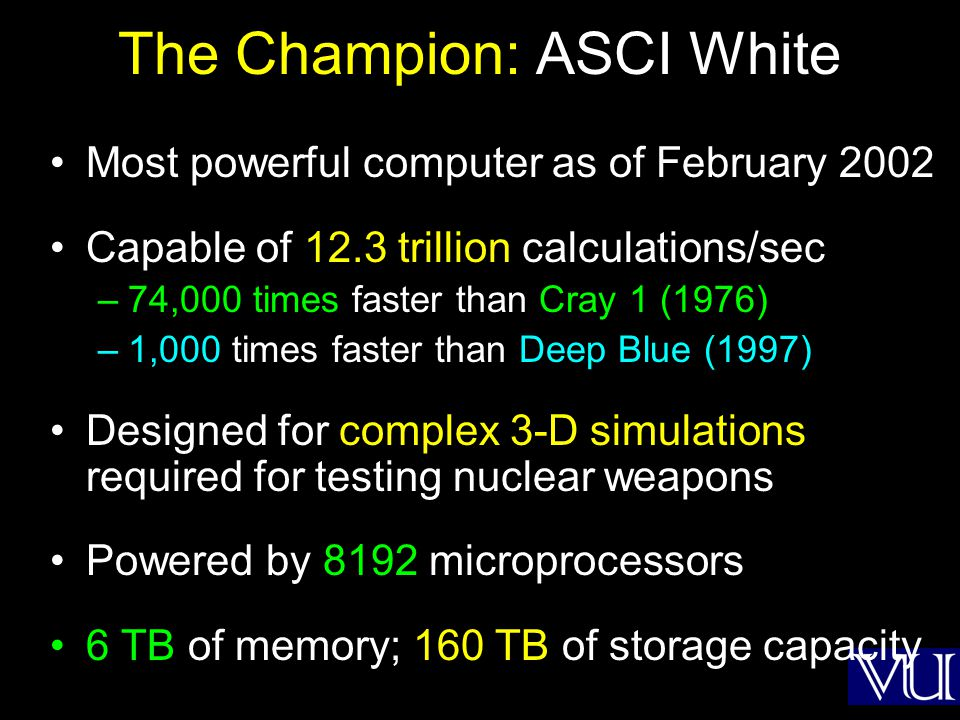 The Champion: ASCI White Most powerful computer as of February 2002 Capable of 12.3 trillion calculations/sec –74,000 times faster than Cray 1 (1976) –1,000 times faster than Deep Blue (1997) Designed for complex 3-D simulations required for testing nuclear weapons Powered by 8192 microprocessors 6 TB of memory; 160 TB of storage capacity