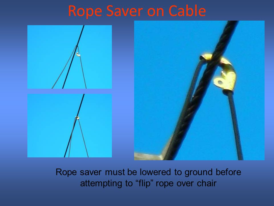 Rope Saver on Cable Rope saver must be lowered to ground before attempting to flip rope over chair