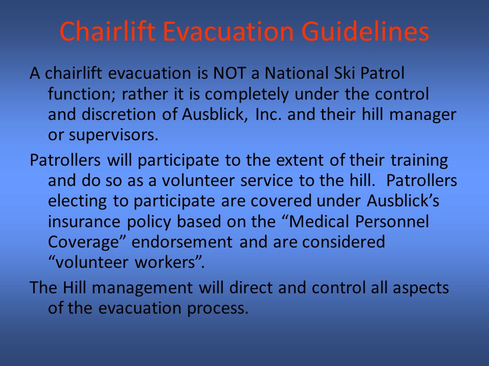 Chairlift Evacuation Guidelines A chairlift evacuation is NOT a National Ski Patrol function; rather it is completely under the control and discretion of Ausblick, Inc.