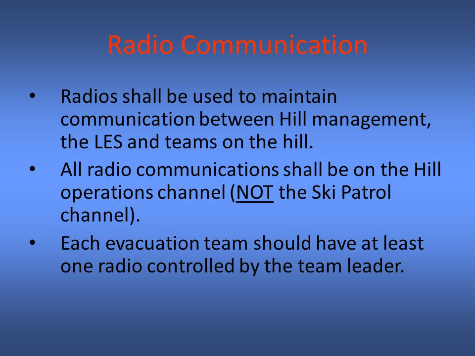 Radio Communication Radios shall be used to maintain communication between Hill management, the LES and teams on the hill.