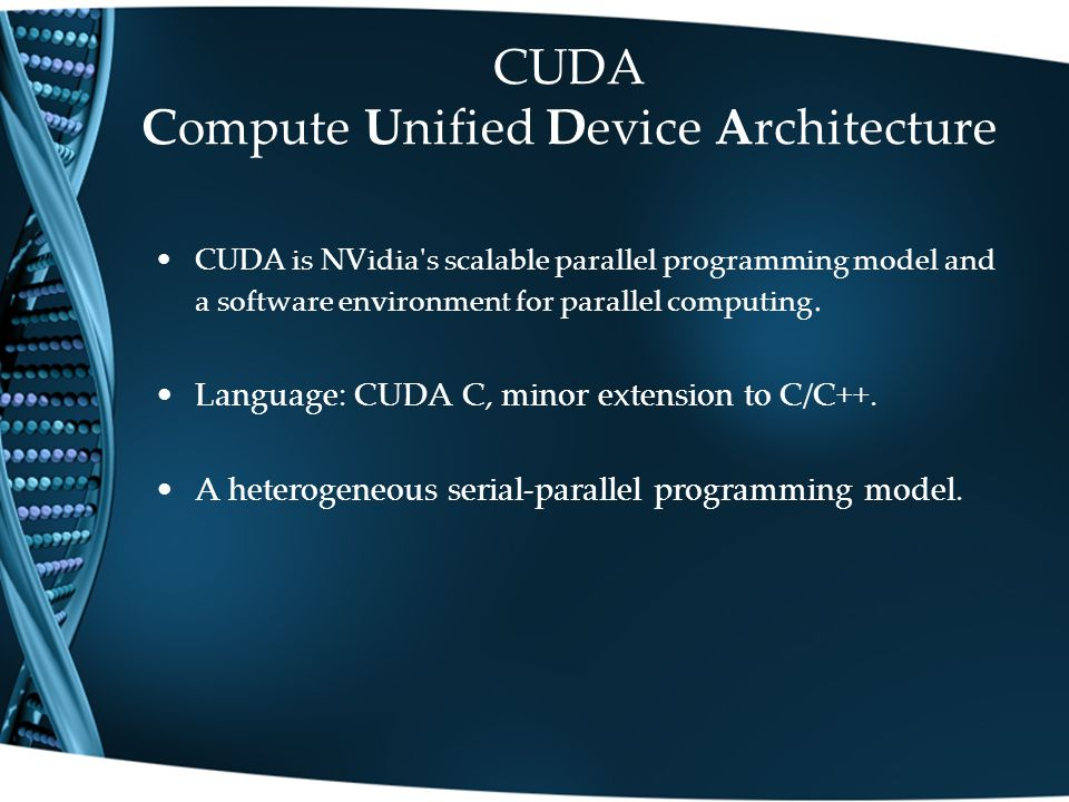 CUDA Compute Unified Device Architecture CUDA is NVidia s scalable parallel programming model and a software environment for parallel computing.