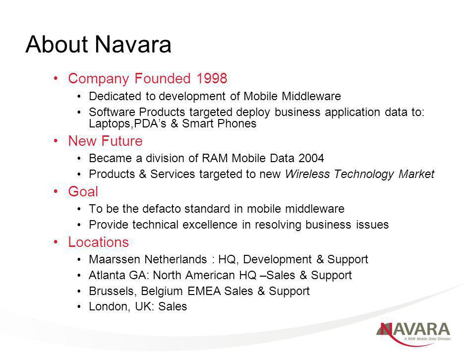 About Navara Company Founded 1998 Dedicated to development of Mobile Middleware Software Products targeted deploy business application data to: Laptops,PDAs & Smart Phones New Future Became a division of RAM Mobile Data 2004 Products & Services targeted to new Wireless Technology Market Goal To be the defacto standard in mobile middleware Provide technical excellence in resolving business issues Locations Maarssen Netherlands : HQ, Development & Support Atlanta GA: North American HQ –Sales & Support Brussels, Belgium EMEA Sales & Support London, UK: Sales
