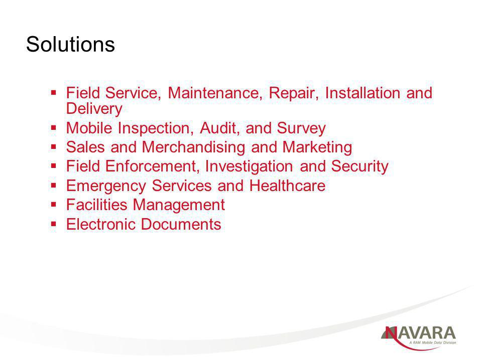 Solutions Field Service, Maintenance, Repair, Installation and Delivery Mobile Inspection, Audit, and Survey Sales and Merchandising and Marketing Field Enforcement, Investigation and Security Emergency Services and Healthcare Facilities Management Electronic Documents