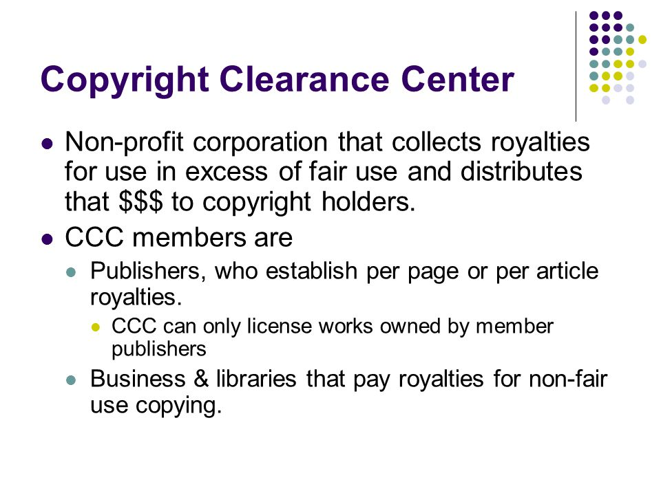 Copyright Clearance Center Non-profit corporation that collects royalties for use in excess of fair use and distributes that $$$ to copyright holders.
