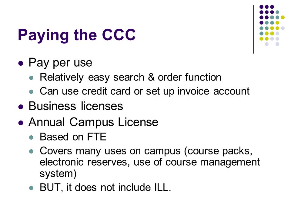 Paying the CCC Pay per use Relatively easy search & order function Can use credit card or set up invoice account Business licenses Annual Campus License Based on FTE Covers many uses on campus (course packs, electronic reserves, use of course management system) BUT, it does not include ILL.