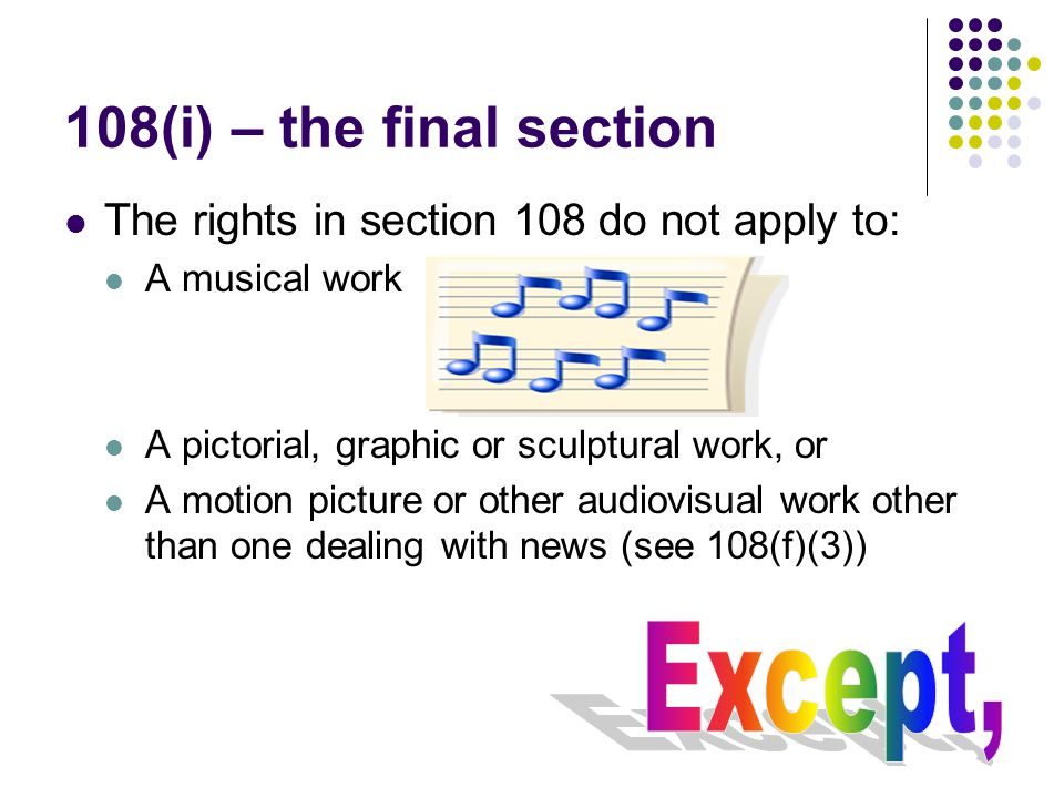 108(i) – the final section The rights in section 108 do not apply to: A musical work A pictorial, graphic or sculptural work, or A motion picture or other audiovisual work other than one dealing with news (see 108(f)(3))