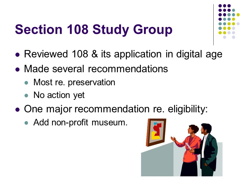 Section 108 Study Group Reviewed 108 & its application in digital age Made several recommendations Most re.