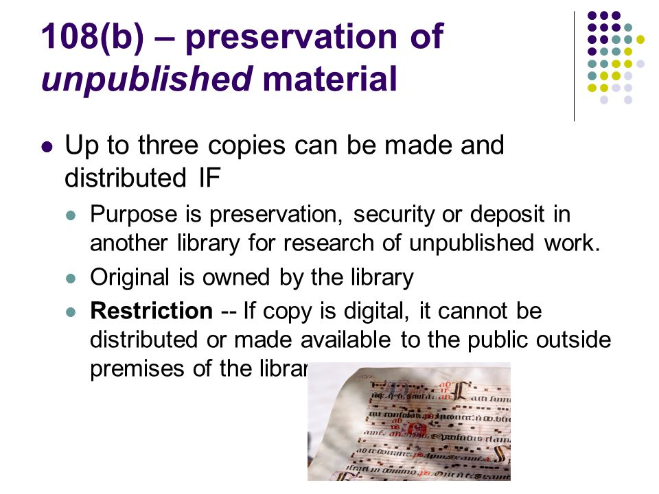 108(b) – preservation of unpublished material Up to three copies can be made and distributed IF Purpose is preservation, security or deposit in another library for research of unpublished work.