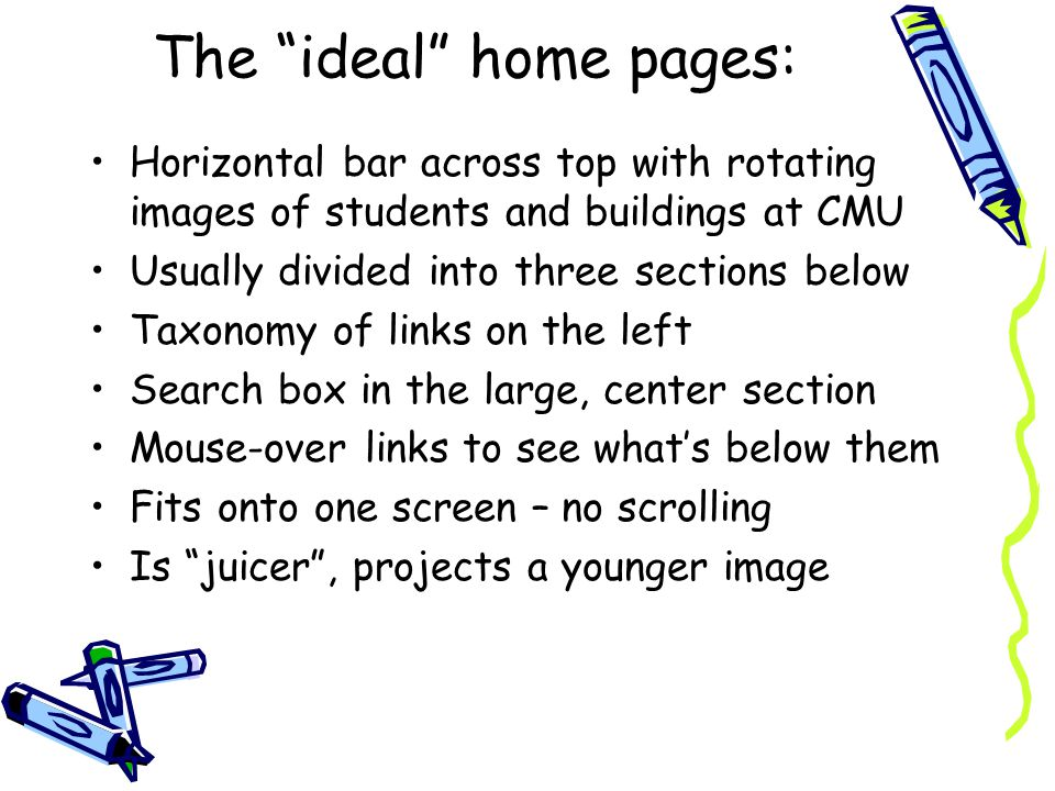 The ideal home pages: Horizontal bar across top with rotating images of students and buildings at CMU Usually divided into three sections below Taxonomy of links on the left Search box in the large, center section Mouse-over links to see whats below them Fits onto one screen – no scrolling Is juicer, projects a younger image