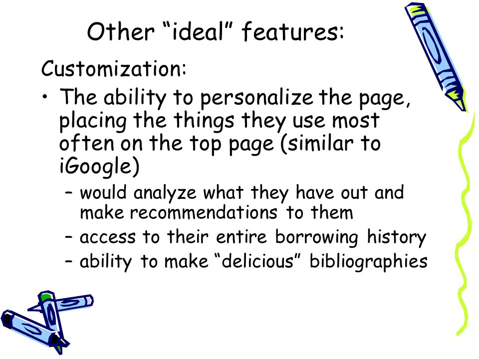 Other ideal features: Customization: The ability to personalize the page, placing the things they use most often on the top page (similar to iGoogle) –would analyze what they have out and make recommendations to them –access to their entire borrowing history –ability to make delicious bibliographies