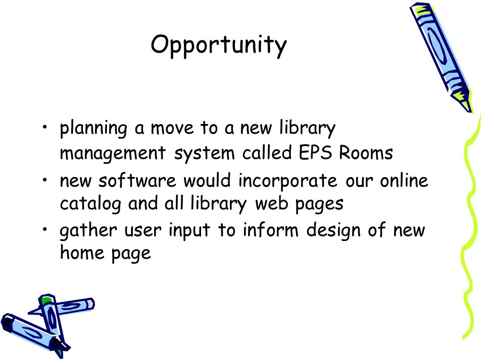 Opportunity planning a move to a new library management system called EPS Rooms new software would incorporate our online catalog and all library web pages gather user input to inform design of new home page