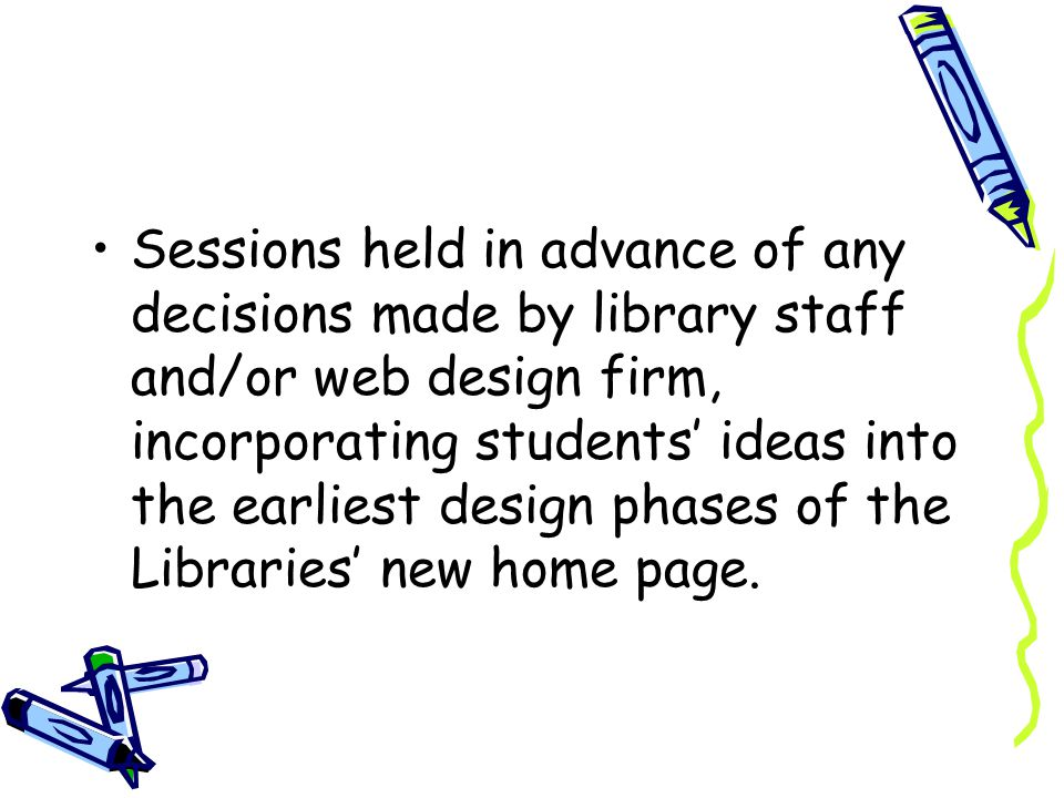 Sessions held in advance of any decisions made by library staff and/or web design firm, incorporating students ideas into the earliest design phases of the Libraries new home page.