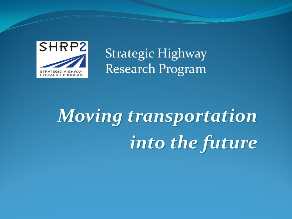 Moving transportation into the future Strategic Highway Research Program