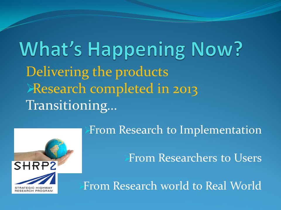 Delivering the products Research completed in 2013 Transitioning… From Research to Implementation From Researchers to Users From Research world to Real World