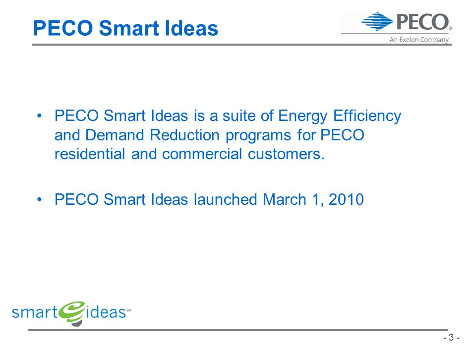 - 3 - PECO Smart Ideas is a suite of Energy Efficiency and Demand Reduction programs for PECO residential and commercial customers.