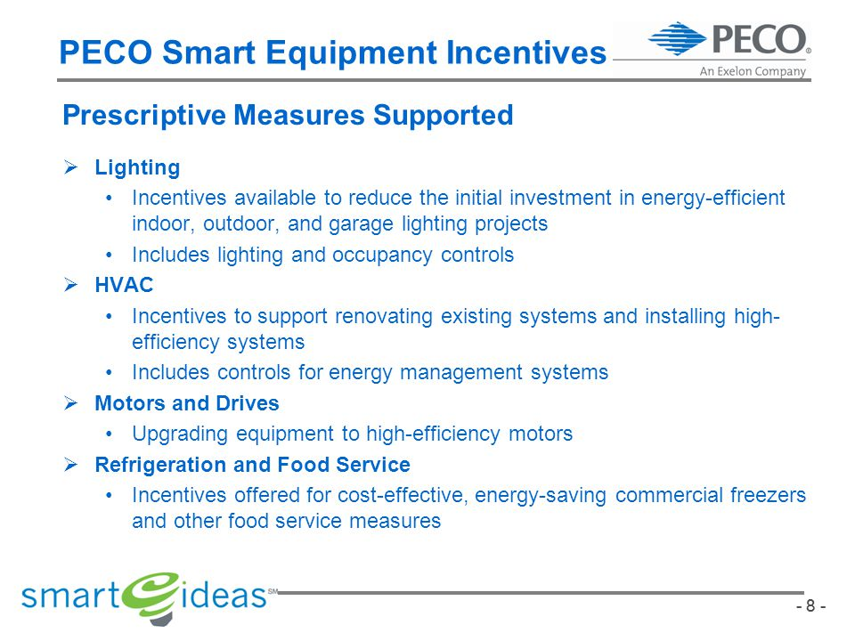 - 8 - PECO Smart Equipment Incentives Prescriptive Measures Supported Lighting Incentives available to reduce the initial investment in energy-efficient indoor, outdoor, and garage lighting projects Includes lighting and occupancy controls HVAC Incentives to support renovating existing systems and installing high- efficiency systems Includes controls for energy management systems Motors and Drives Upgrading equipment to high-efficiency motors Refrigeration and Food Service Incentives offered for cost-effective, energy-saving commercial freezers and other food service measures