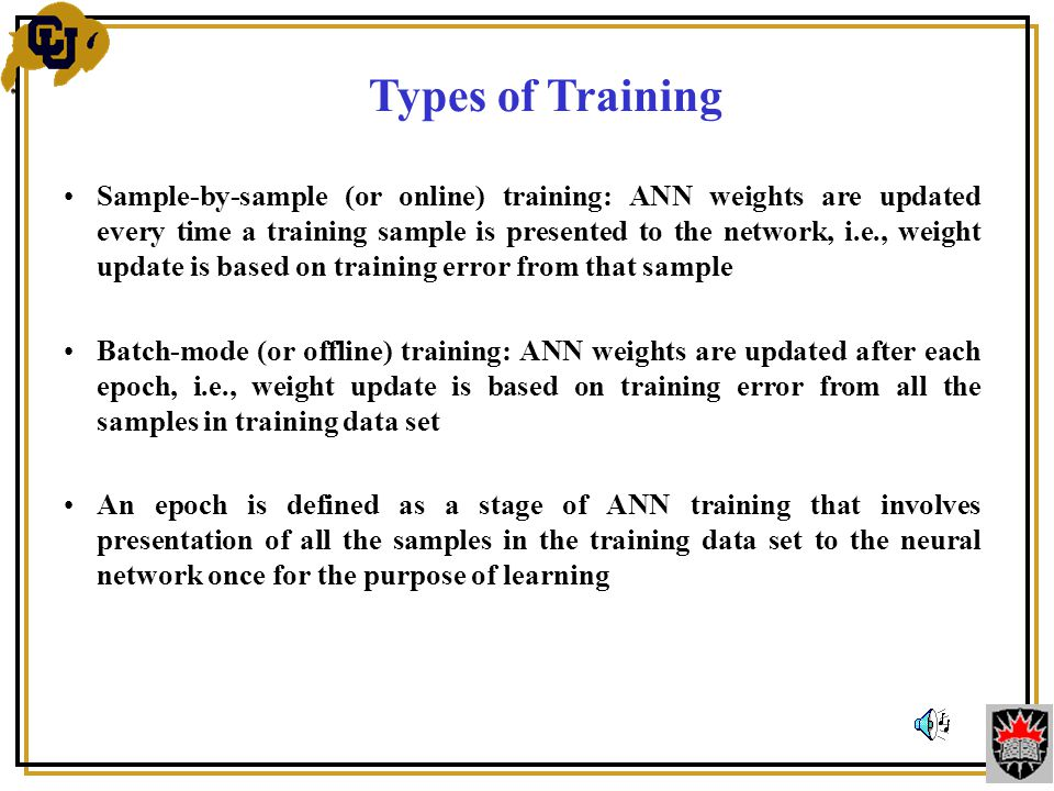 Sample-by-sample (or online) training: ANN weights are updated every time a training sample is presented to the network, i.e., weight update is based on training error from that sample Batch-mode (or offline) training: ANN weights are updated after each epoch, i.e., weight update is based on training error from all the samples in training data set An epoch is defined as a stage of ANN training that involves presentation of all the samples in the training data set to the neural network once for the purpose of learning Types of Training