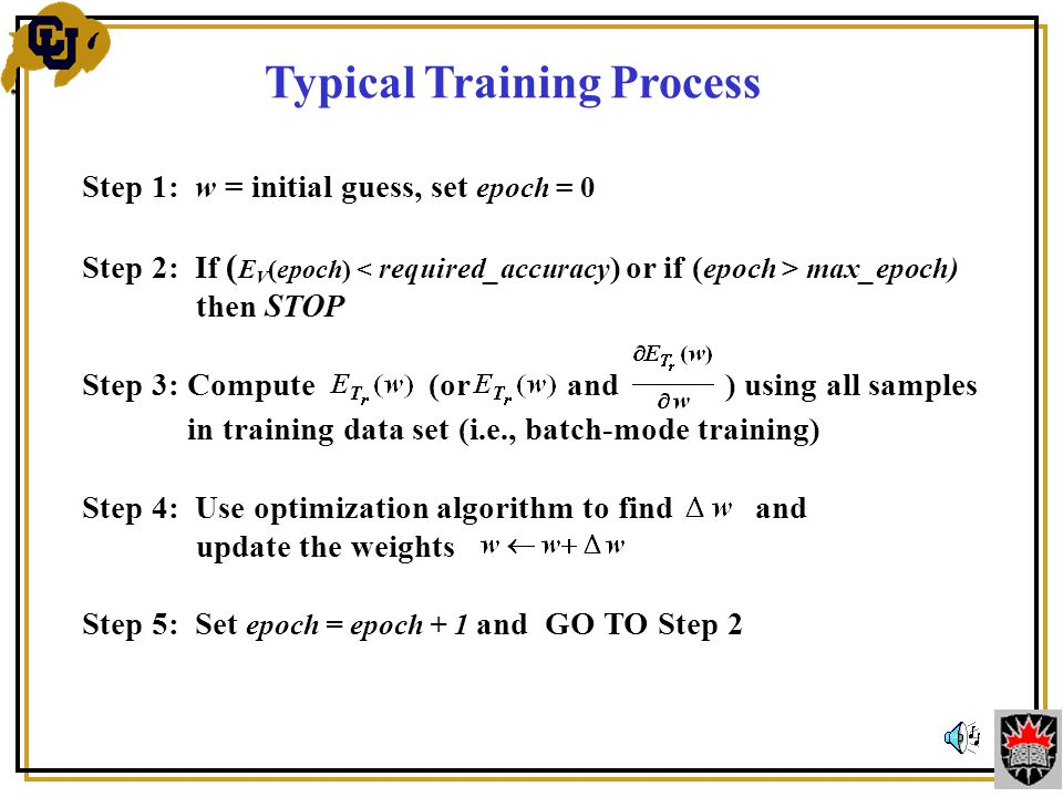 Typical Training Process Step 1: w = initial guess, set epoch = 0 Step 2: If ( E V (epoch) max_epoch) then STOP Step 3: Compute (or and ) using all samples in training data set (i.e., batch-mode training) Step 4: Use optimization algorithm to find and update the weights Step 5: Set epoch = epoch + 1 and GO TO Step 2