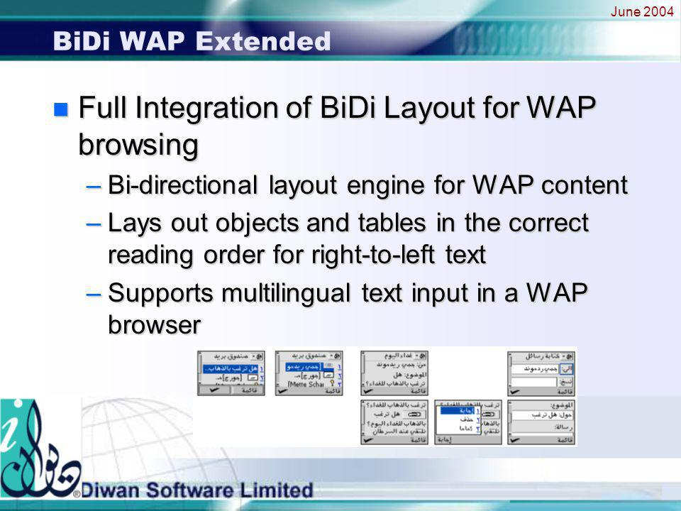 June 2004 BiDi WAP Extended n Full Integration of BiDi Layout for WAP browsing –Bi-directional layout engine for WAP content –Lays out objects and tables in the correct reading order for right-to-left text –Supports multilingual text input in a WAP browser