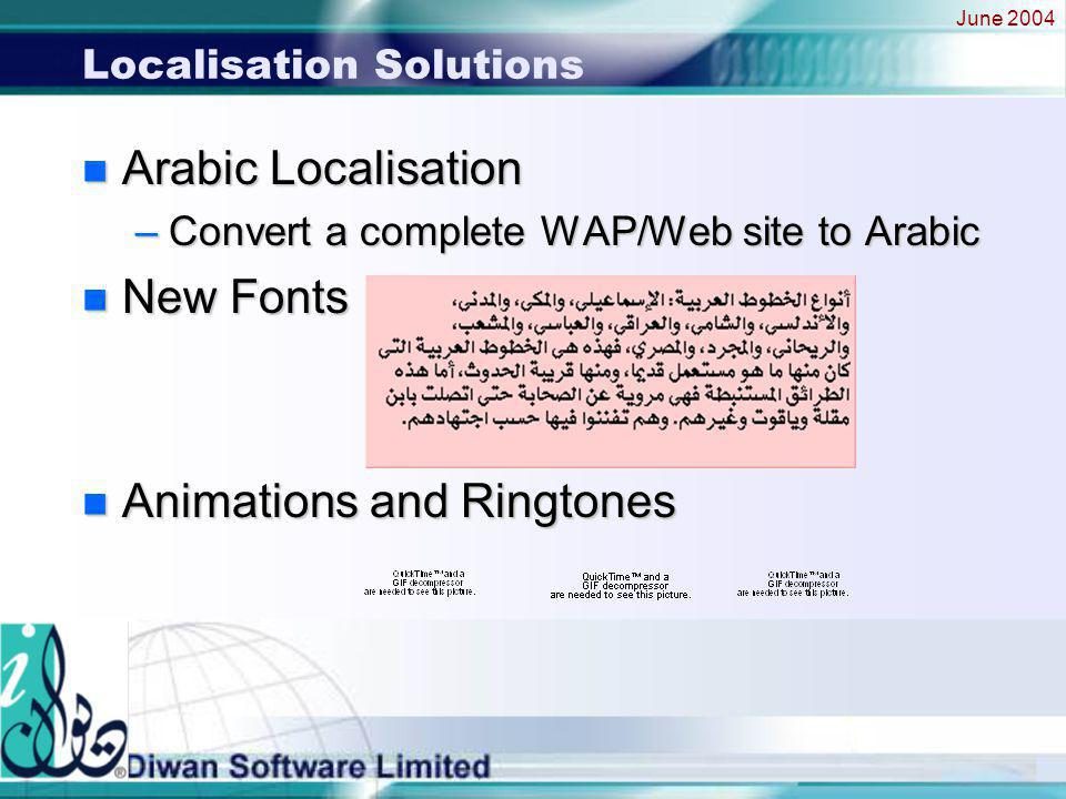 June 2004 Localisation Solutions n Arabic Localisation –Convert a complete WAP/Web site to Arabic n New Fonts n Animations and Ringtones