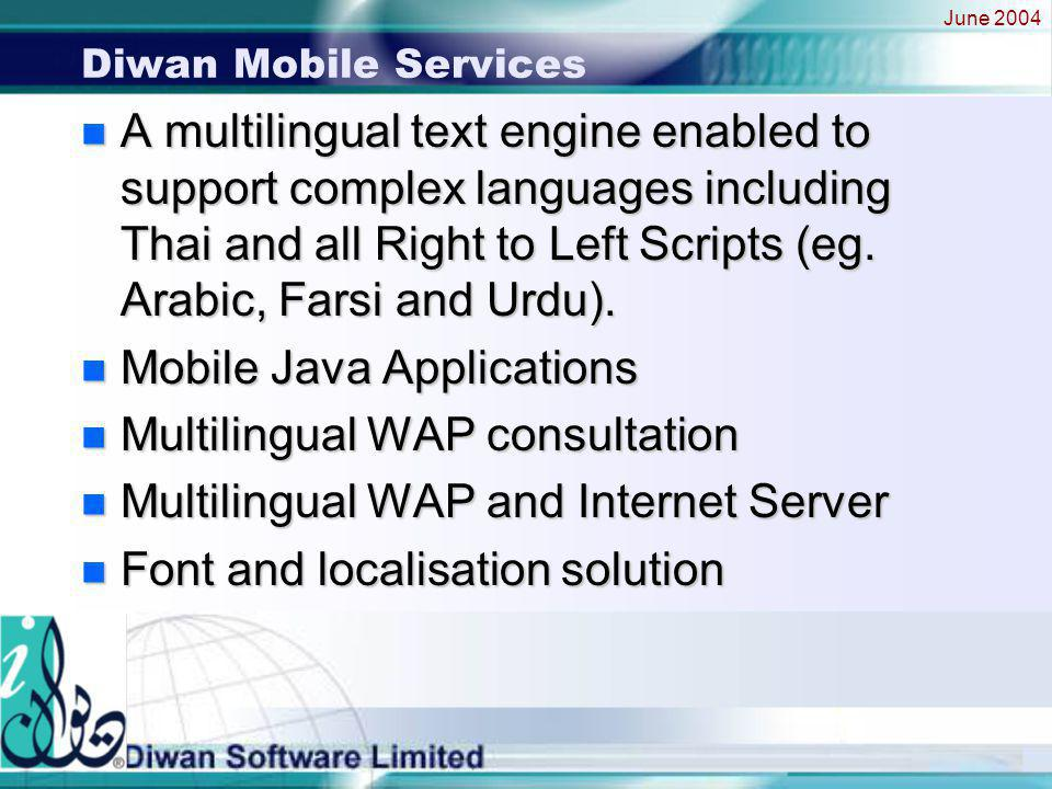 June 2004 Diwan Mobile Services n A multilingual text engine enabled to support complex languages including Thai and all Right to Left Scripts (eg.
