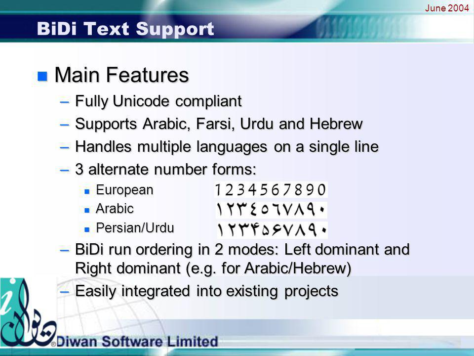 June 2004 BiDi Text Support n Main Features –Fully Unicode compliant –Supports Arabic, Farsi, Urdu and Hebrew –Handles multiple languages on a single line –3 alternate number forms: n European n Arabic n Persian/Urdu –BiDi run ordering in 2 modes: Left dominant and Right dominant (e.g.