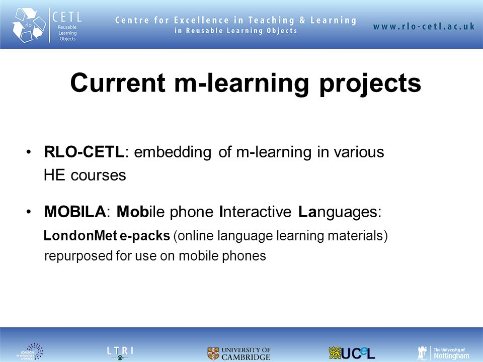 Current m-learning projects RLO-CETL: embedding of m-learning in various HE courses MOBILA: Mobile phone Interactive Languages: LondonMet e-packs (online language learning materials) repurposed for use on mobile phones