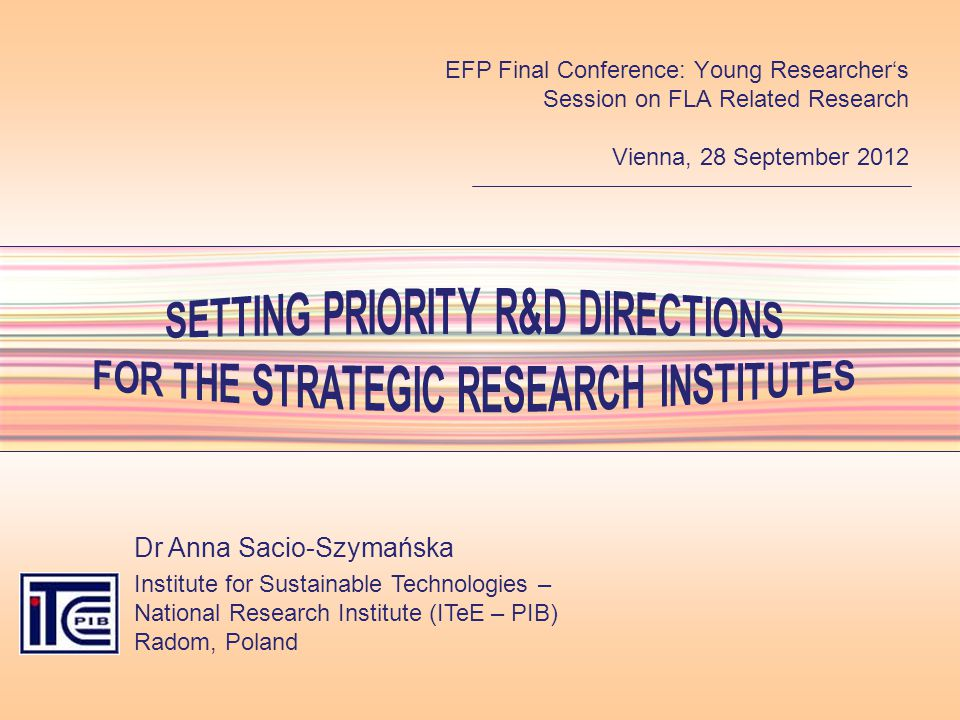SETTING PRIORITY R&D DIRECTIONS FOR THE STRATEGIC RESEARCH INSTITUTES Dr Anna Sacio-Szymańska Institute for Sustainable Technologies – National Research Institute (ITeE – PIB) Radom, Poland EFP Final Conference: Young Researchers Session on FLA Related Research Vienna, 28 September 2012