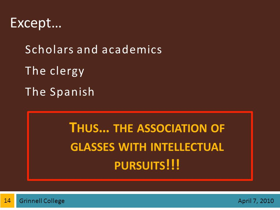 Except… Scholars and academics The clergy The Spanish 14 Grinnell College April 7, 2010 T HUS … THE ASSOCIATION OF GLASSES WITH INTELLECTUAL PURSUITS !!!