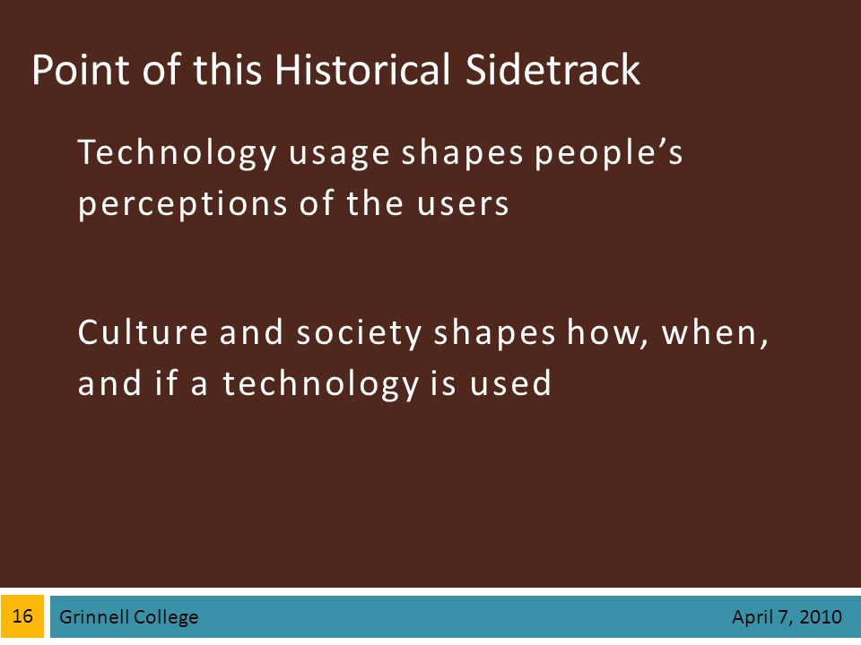 Point of this Historical Sidetrack Technology usage shapes peoples perceptions of the users Culture and society shapes how, when, and if a technology is used 16 Grinnell College April 7, 2010