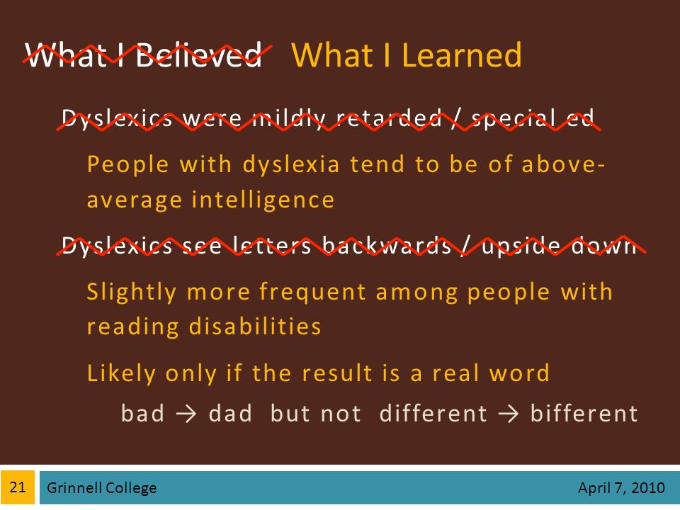 What I Believed Dyslexics were mildly retarded / special ed People with dyslexia tend to be of above- average intelligence Dyslexics see letters backwards / upside down Slightly more frequent among people with reading disabilities Likely only if the result is a real word bad dad but not different bifferent 21 Grinnell College April 7, 2010 What I Learned