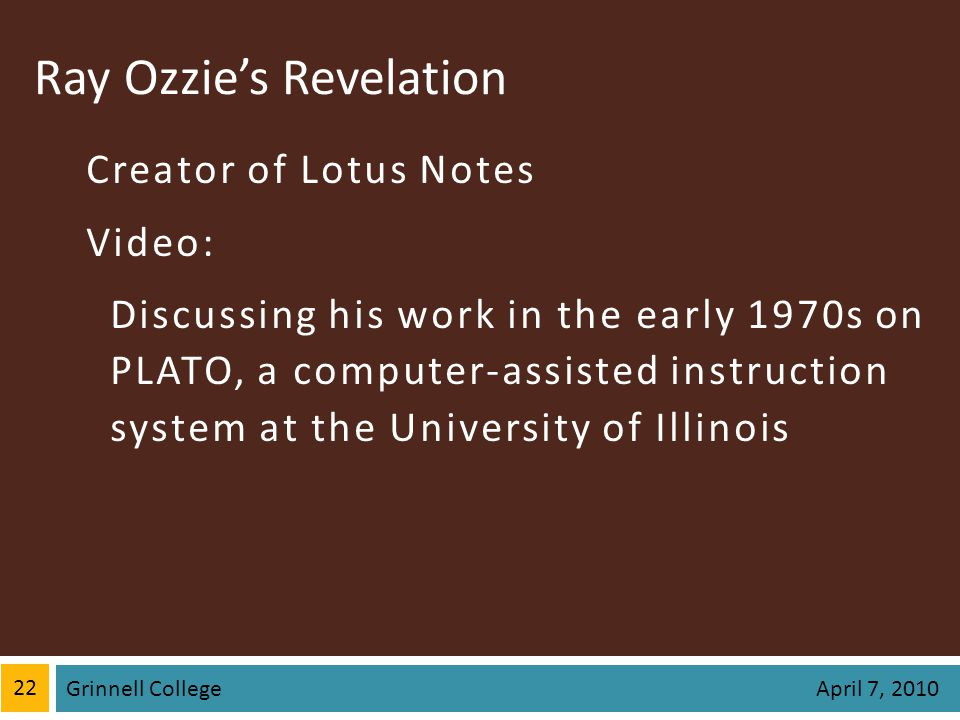 Ray Ozzies Revelation Creator of Lotus Notes Video: Discussing his work in the early 1970s on PLATO, a computer-assisted instruction system at the University of Illinois 22 Grinnell College April 7, 2010
