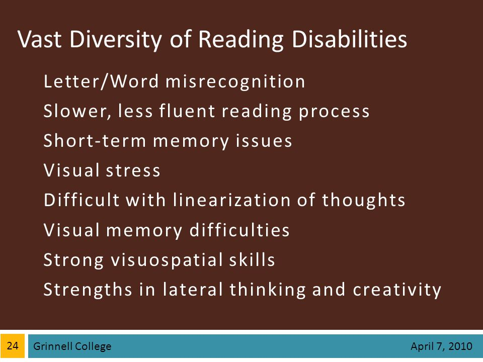 Vast Diversity of Reading Disabilities Letter/Word misrecognition Slower, less fluent reading process Short-term memory issues Visual stress Difficult with linearization of thoughts Visual memory difficulties Strong visuospatial skills Strengths in lateral thinking and creativity 24 Grinnell College April 7, 2010