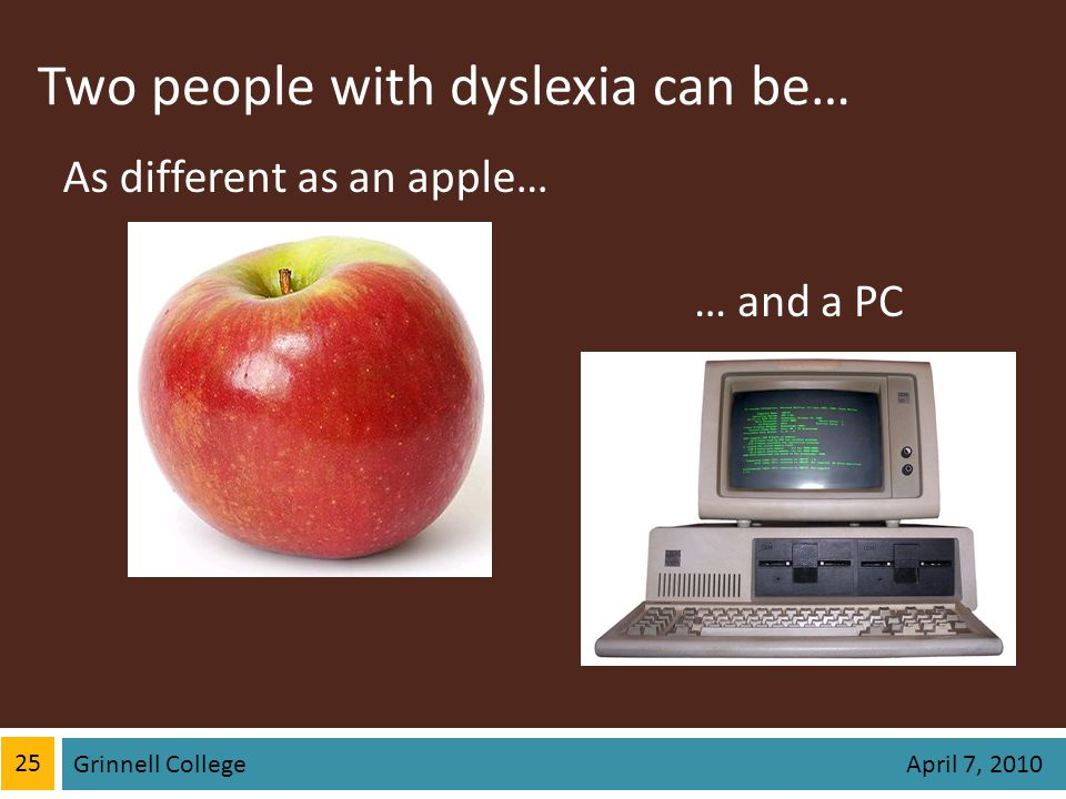 Two people with dyslexia can be… 25 Grinnell College April 7, 2010 As different as an apple… … and a PC