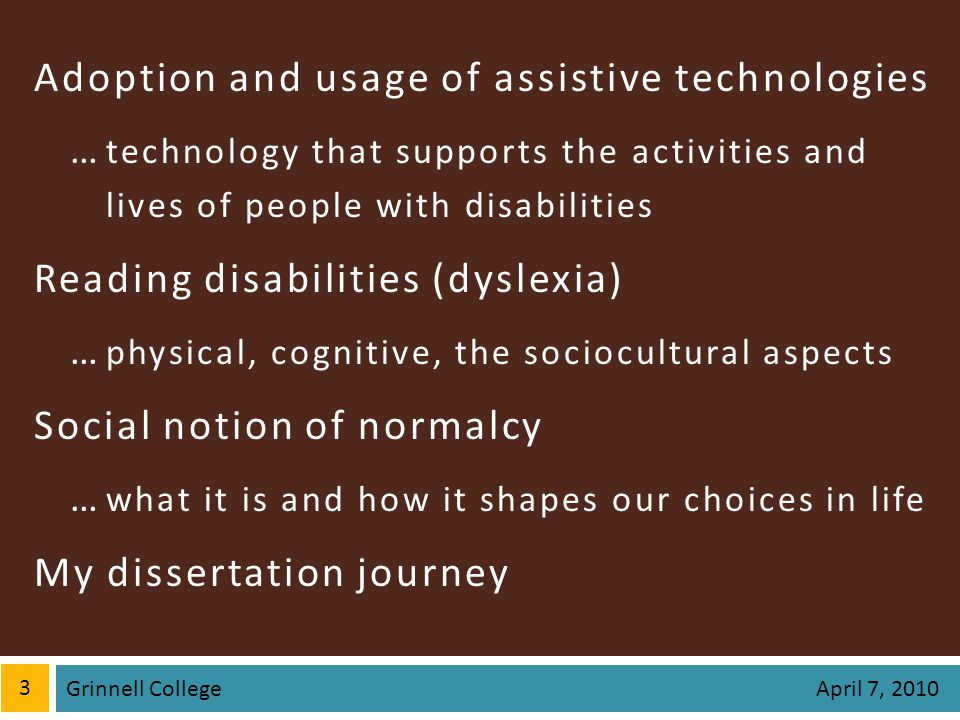 Adoption and usage of assistive technologies … technology that supports the activities and lives of people with disabilities Reading disabilities (dyslexia) … physical, cognitive, the sociocultural aspects Social notion of normalcy … what it is and how it shapes our choices in life My dissertation journey 3 April 7, 2010 Grinnell College
