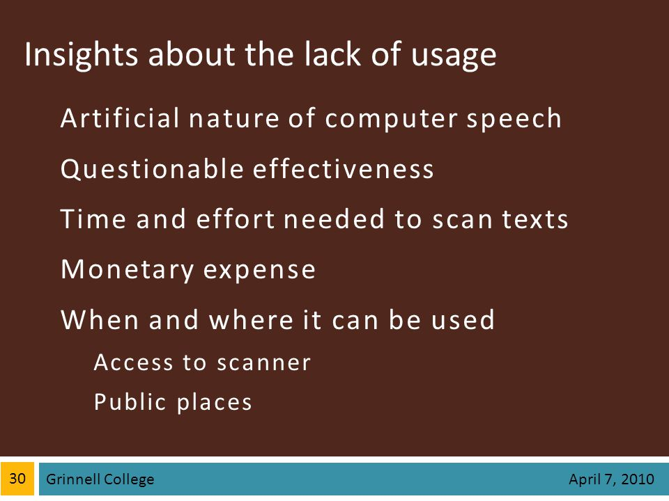 Insights about the lack of usage Artificial nature of computer speech Questionable effectiveness Time and effort needed to scan texts Monetary expense When and where it can be used Access to scanner Public places 30 Grinnell College April 7, 2010