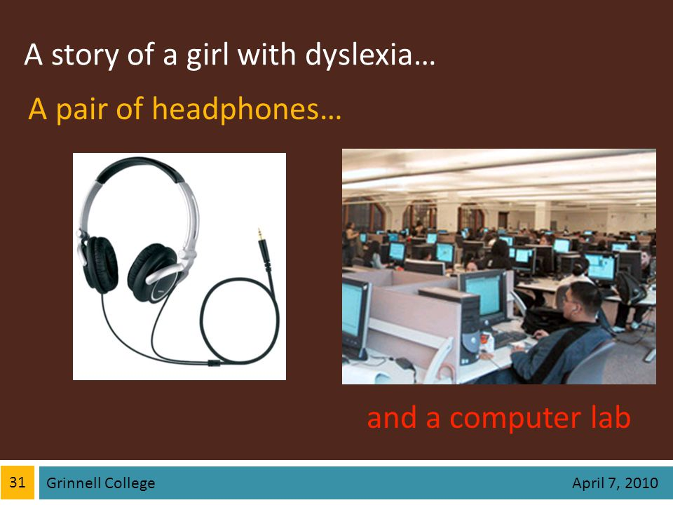 A story of a girl with dyslexia… 31 Grinnell College April 7, 2010 A pair of headphones… and a computer lab