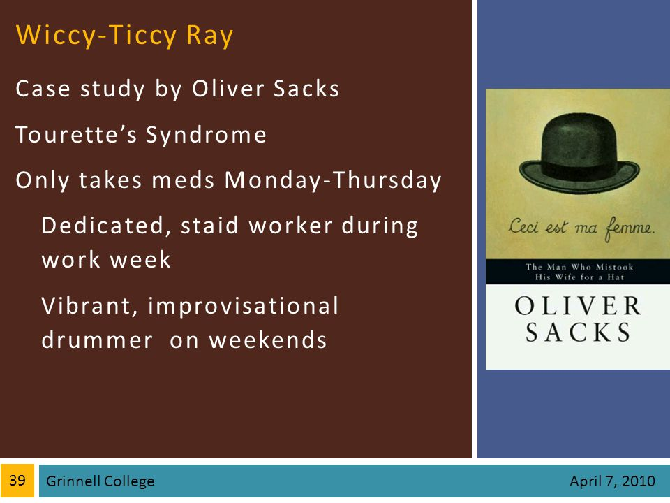 Wiccy-Ticcy Ray Case study by Oliver Sacks Tourettes Syndrome Only takes meds Monday-Thursday Dedicated, staid worker during work week Vibrant, improvisational drummer on weekends 39 Grinnell College April 7, 2010