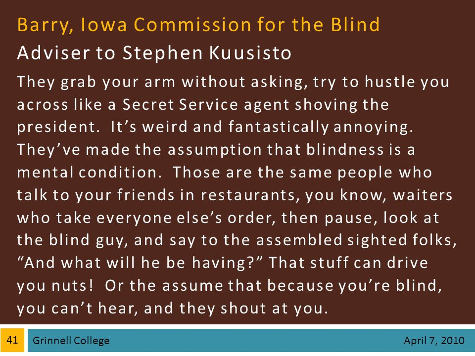 Barry, Iowa Commission for the Blind Adviser to Stephen Kuusisto They grab your arm without asking, try to hustle you across like a Secret Service agent shoving the president.