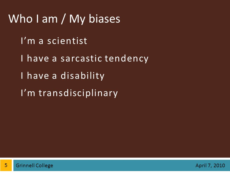 Who I am / My biases Im a scientist I have a sarcastic tendency I have a disability Im transdisciplinary 5 April 7, 2010 Grinnell College