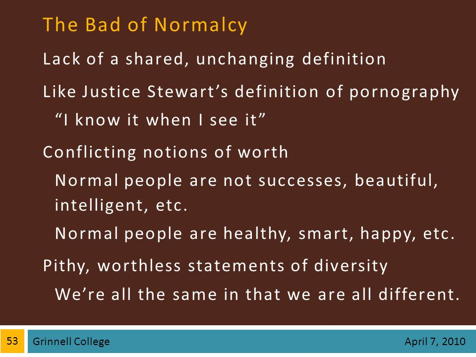 The Bad of Normalcy Lack of a shared, unchanging definition Like Justice Stewarts definition of pornography I know it when I see it Conflicting notions of worth Normal people are not successes, beautiful, intelligent, etc.