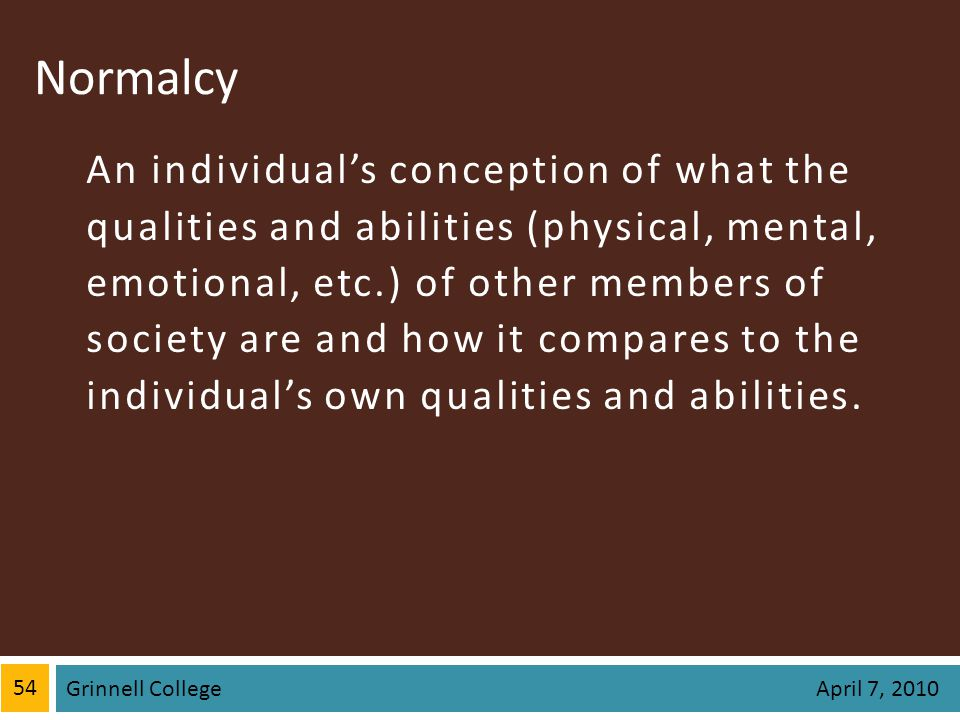 Normalcy An individuals conception of what the qualities and abilities (physical, mental, emotional, etc.) of other members of society are and how it compares to the individuals own qualities and abilities.
