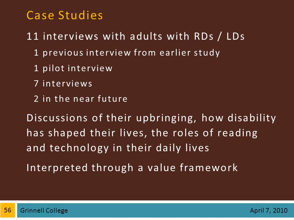 Case Studies 11 interviews with adults with RDs / LDs 1 previous interview from earlier study 1 pilot interview 7 interviews 2 in the near future Discussions of their upbringing, how disability has shaped their lives, the roles of reading and technology in their daily lives Interpreted through a value framework 56 Grinnell College April 7, 2010