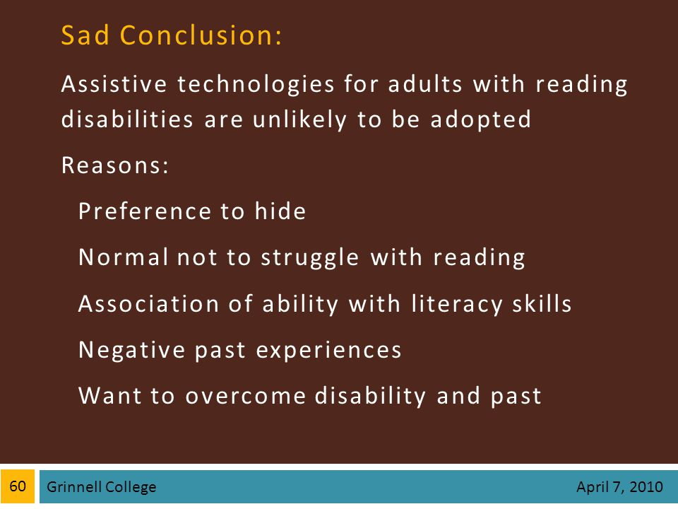 Sad Conclusion: Assistive technologies for adults with reading disabilities are unlikely to be adopted Reasons: Preference to hide Normal not to struggle with reading Association of ability with literacy skills Negative past experiences Want to overcome disability and past 60 Grinnell College April 7, 2010