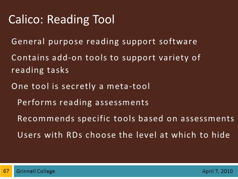 Calico: Reading Tool General purpose reading support software Contains add-on tools to support variety of reading tasks One tool is secretly a meta-tool Performs reading assessments Recommends specific tools based on assessments Users with RDs choose the level at which to hide 67 Grinnell College April 7, 2010