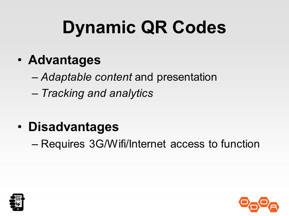 Dynamic QR Codes Advantages –Adaptable content and presentation –Tracking and analytics Disadvantages –Requires 3G/Wifi/Internet access to function